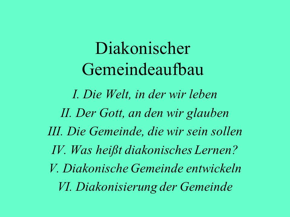 Diakonischer Gemeindeaufbau I. Die Welt, in der wir leben II. Der Gott, an den wir glauben III. Die Gemeinde, die wir sein sollen IV. Was heißt diakon