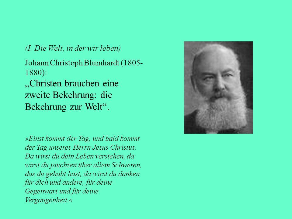 (I. Die Welt, in der wir leben) Johann Christoph Blumhardt (1805- 1880): Christen brauchen eine zweite Bekehrung: die Bekehrung zur Welt. »Einst kommt