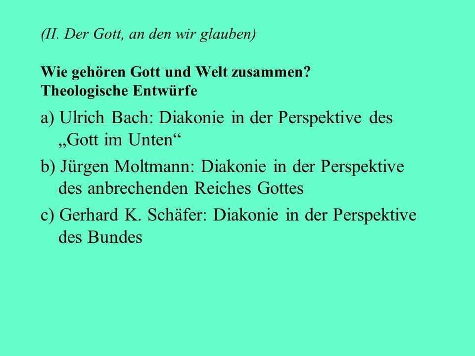 (II. Der Gott, an den wir glauben) Wie gehören Gott und Welt zusammen? Theologische Entwürfe a) Ulrich Bach: Diakonie in der Perspektive des Gott im U