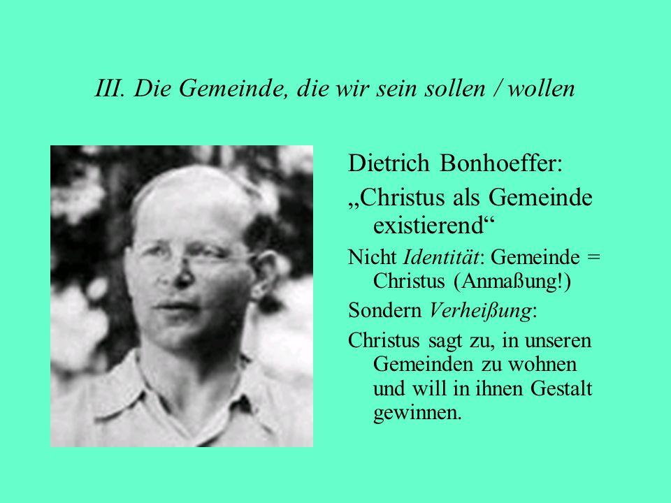 III. Die Gemeinde, die wir sein sollen / wollen Dietrich Bonhoeffer: Christus als Gemeinde existierend Nicht Identität: Gemeinde = Christus (Anmaßung!