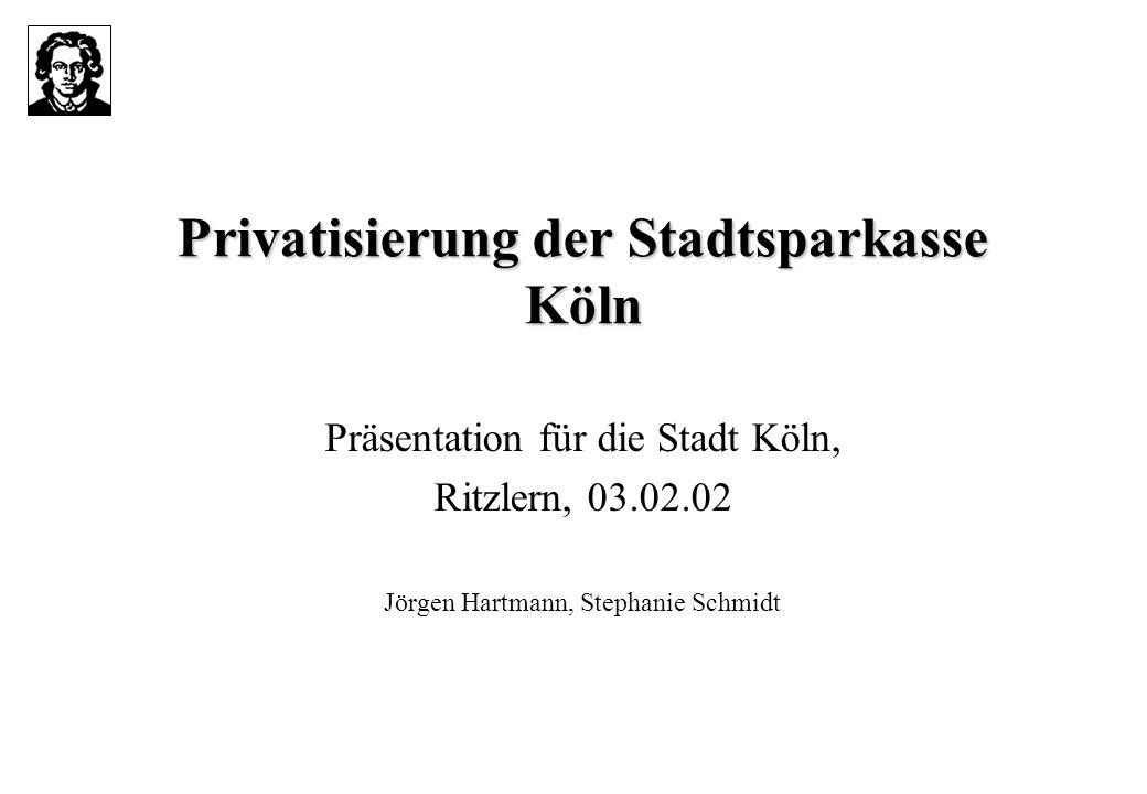 Privatisierung der Stadtsparkasse Köln Präsentation für die Stadt Köln, Ritzlern, 03.02.02 Jörgen Hartmann, Stephanie Schmidt