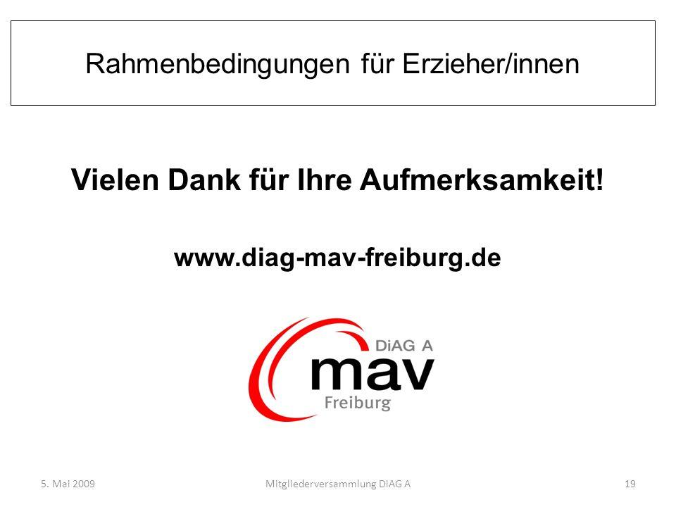 Rahmenbedingungen für Erzieher/innen Vielen Dank für Ihre Aufmerksamkeit! www.diag-mav-freiburg.de 5. Mai 2009Mitgliederversammlung DiAG A19