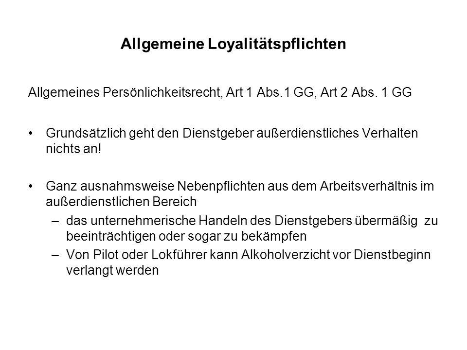 Allgemeine Loyalitätspflichten Allgemeines Persönlichkeitsrecht, Art 1 Abs.1 GG, Art 2 Abs. 1 GG Grundsätzlich geht den Dienstgeber außerdienstliches