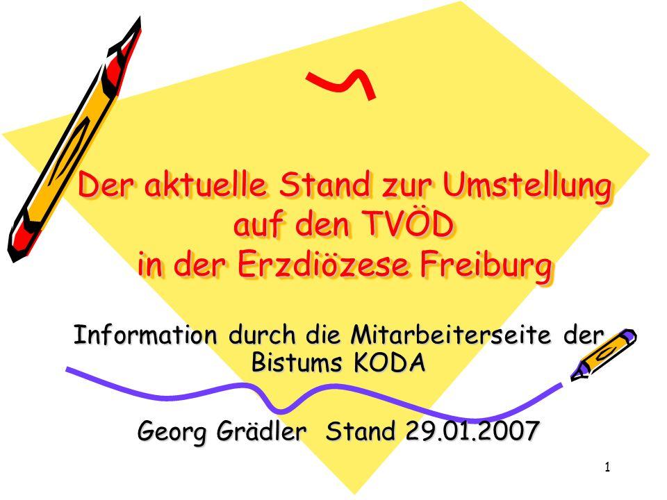 1 Der aktuelle Stand zur Umstellung auf den TVÖD in der Erzdiözese Freiburg Information durch die Mitarbeiterseite der Bistums KODA Georg Grädler Stand 29.01.2007
