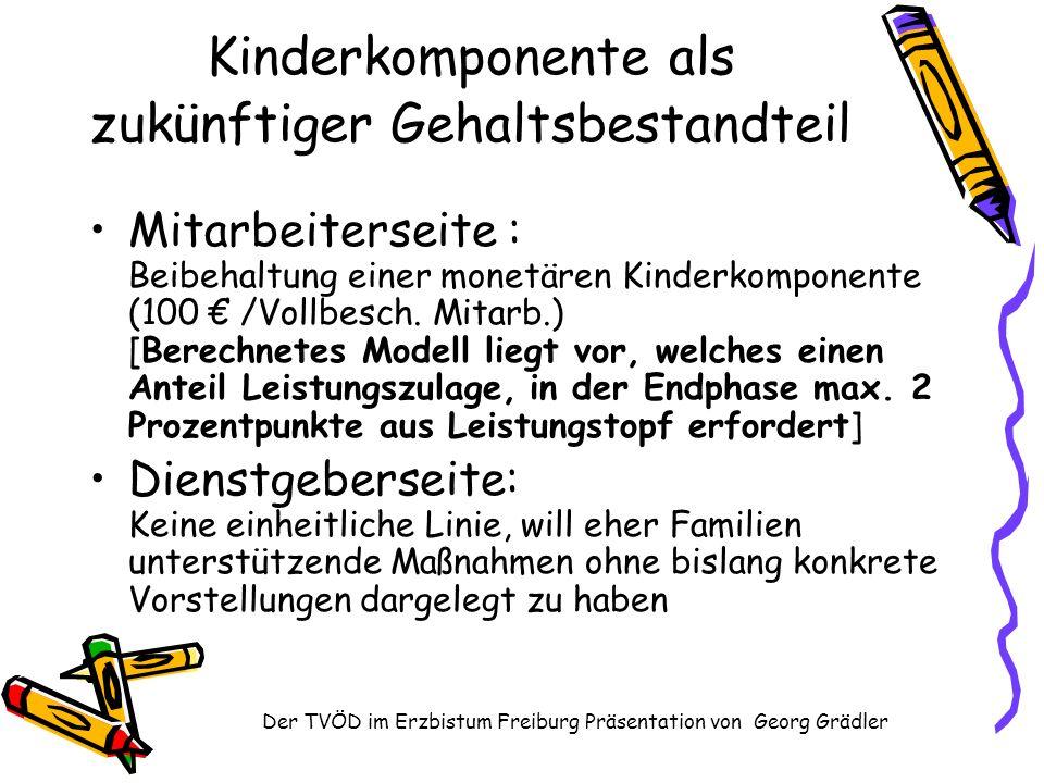 Der TVÖD im Erzbistum Freiburg Präsentation von Georg Grädler Kinderkomponente als zukünftiger Gehaltsbestandteil Mitarbeiterseite : Beibehaltung einer monetären Kinderkomponente (100 /Vollbesch.