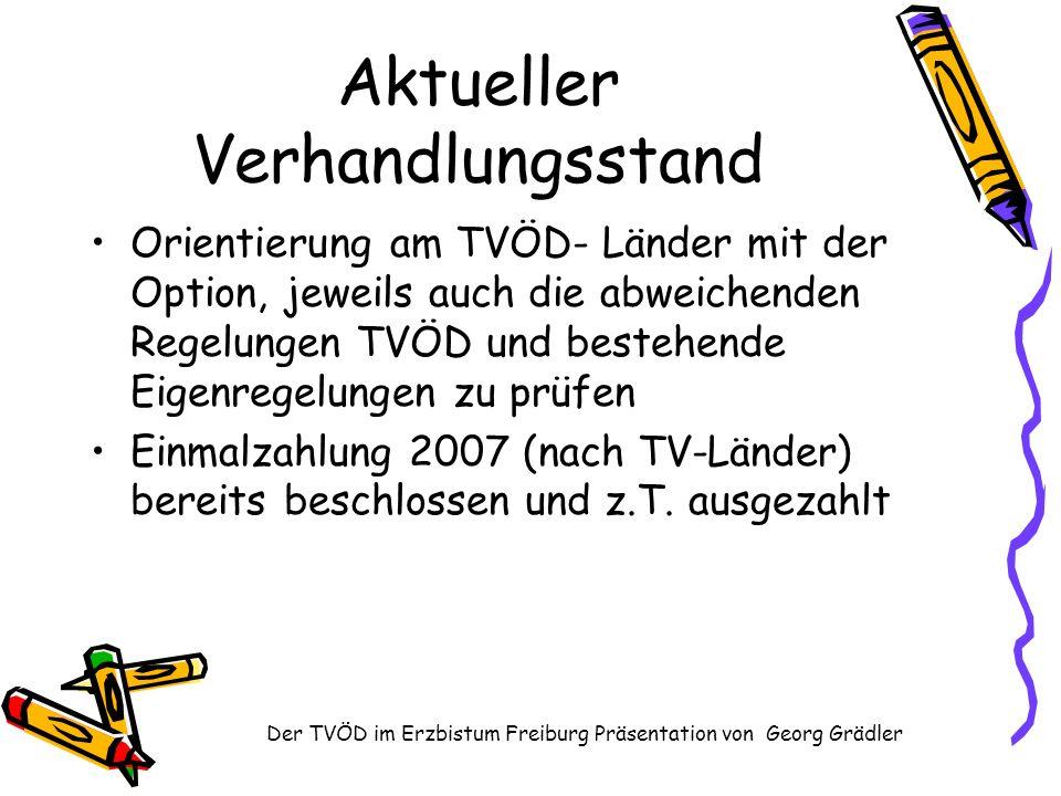 Der TVÖD im Erzbistum Freiburg Präsentation von Georg Grädler Aktueller Verhandlungsstand Orientierung am TVÖD- Länder mit der Option, jeweils auch die abweichenden Regelungen TVÖD und bestehende Eigenregelungen zu prüfen Einmalzahlung 2007 (nach TV-Länder) bereits beschlossen und z.T.