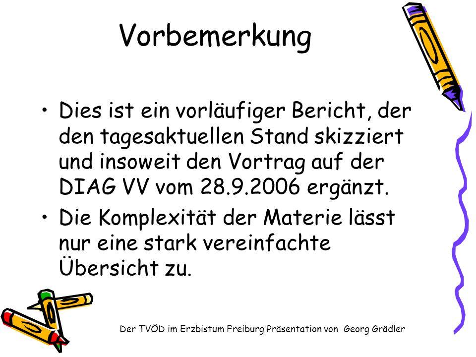 Der TVÖD im Erzbistum Freiburg Präsentation von Georg Grädler Vorbemerkung Dies ist ein vorläufiger Bericht, der den tagesaktuellen Stand skizziert und insoweit den Vortrag auf der DIAG VV vom 28.9.2006 ergänzt.