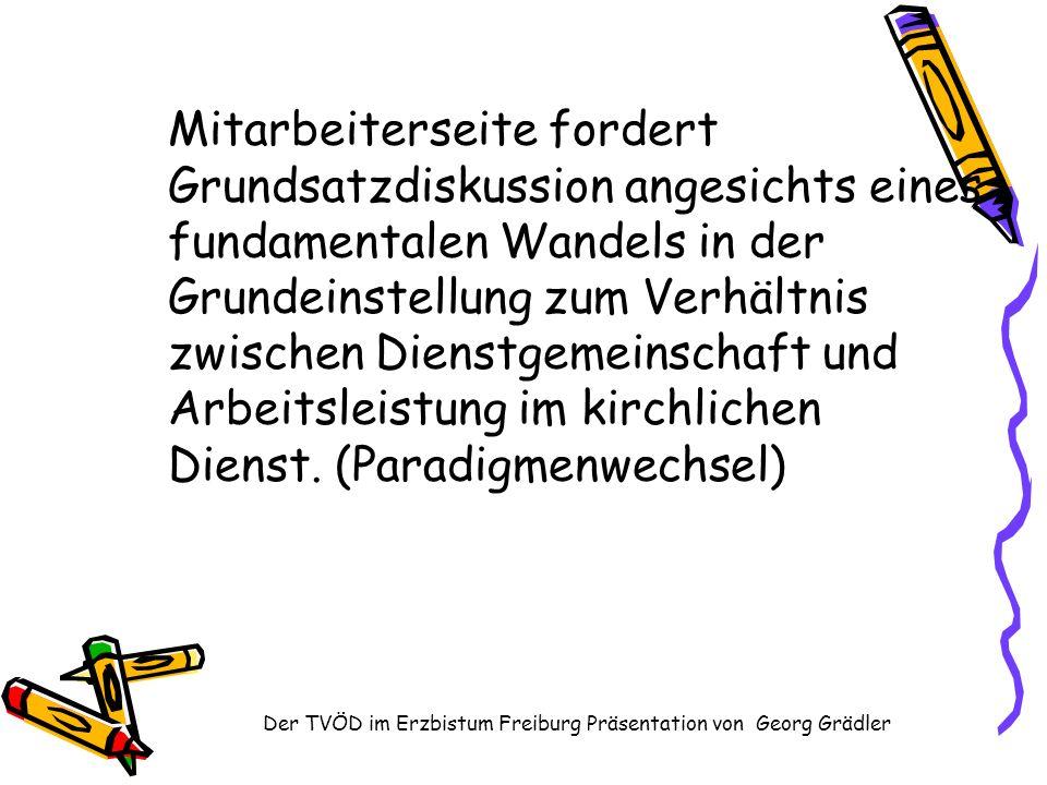 Der TVÖD im Erzbistum Freiburg Präsentation von Georg Grädler Mitarbeiterseite fordert Grundsatzdiskussion angesichts eines fundamentalen Wandels in der Grundeinstellung zum Verhältnis zwischen Dienstgemeinschaft und Arbeitsleistung im kirchlichen Dienst.