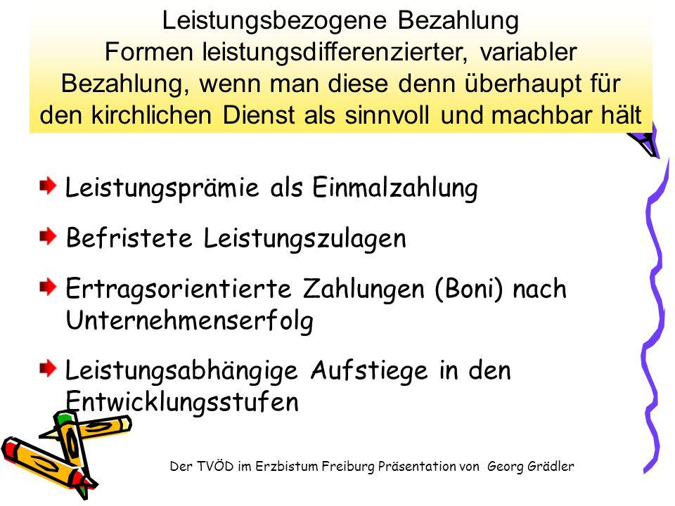 Der TVÖD im Erzbistum Freiburg Präsentation von Georg Grädler Leistungsprämie als Einmalzahlung Befristete Leistungszulagen Ertragsorientierte Zahlungen (Boni) nach Unternehmenserfolg Leistungsabhängige Aufstiege in den Entwicklungsstufen Leistungsbezogene Bezahlung Formen leistungsdifferenzierter, variabler Bezahlung, wenn man diese denn überhaupt für den kirchlichen Dienst als sinnvoll und machbar hält