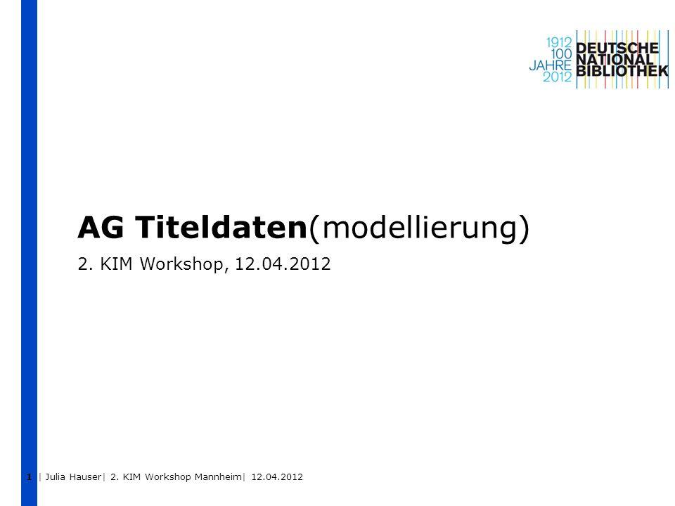 | Julia Hauser| 2. KIM Workshop Mannheim| 12.04.2012 1 AG Titeldaten(modellierung) 2. KIM Workshop, 12.04.2012