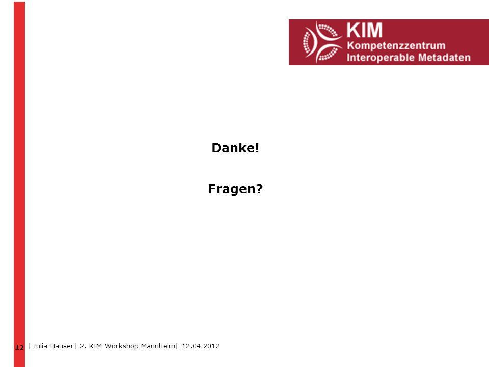 Danke! Fragen? 12 | Julia Hauser| 2. KIM Workshop Mannheim| 12.04.2012