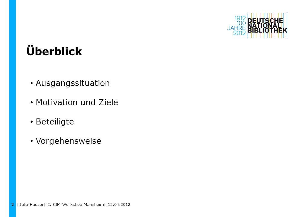 Ausgangssituation Motivation und Ziele Beteiligte Vorgehensweise Überblick 2 | Julia Hauser| 2. KIM Workshop Mannheim| 12.04.2012