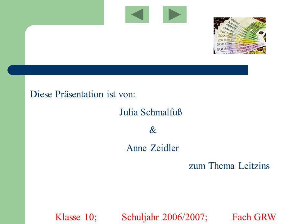 Diese Präsentation ist von: Julia Schmalfuß & Anne Zeidler zum Thema Leitzins Klasse 10; Schuljahr 2006/2007; Fach GRW