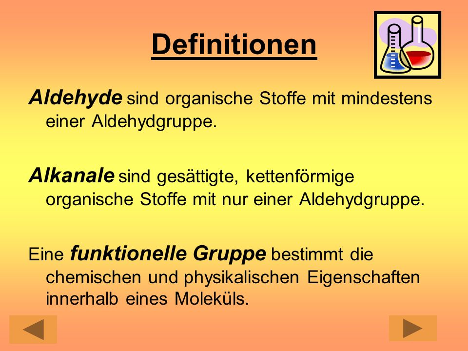 Definitionen Aldehyde sind organische Stoffe mit mindestens einer Aldehydgruppe. Alkanale sind gesättigte, kettenförmige organische Stoffe mit nur ein