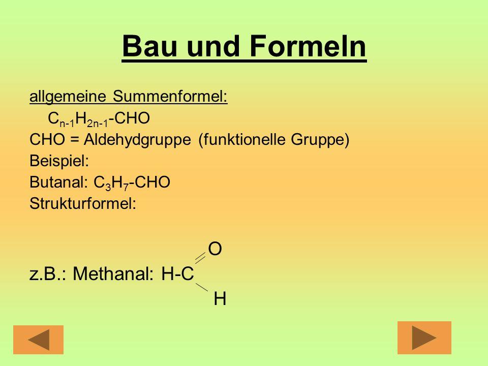 Bau und Formeln allgemeine Summenformel: C n-1 H 2n-1 -CHO CHO = Aldehydgruppe (funktionelle Gruppe) Beispiel: Butanal: C 3 H 7 -CHO Strukturformel: O