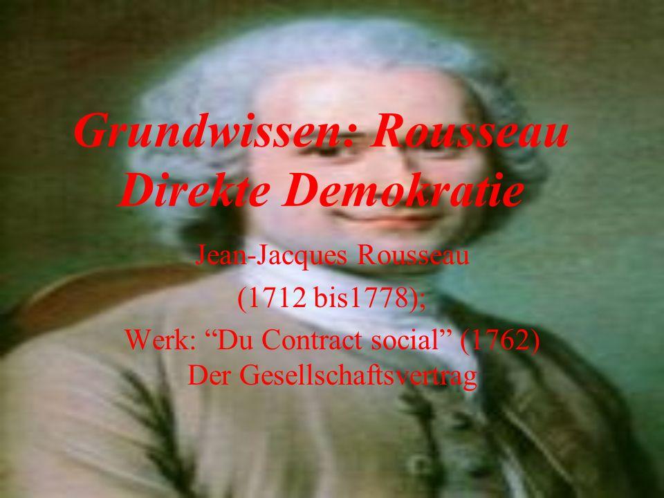 Grundwissen: Rousseau Direkte Demokratie Jean-Jacques Rousseau (1712 bis1778); Werk: Du Contract social (1762) Der Gesellschaftsvertrag