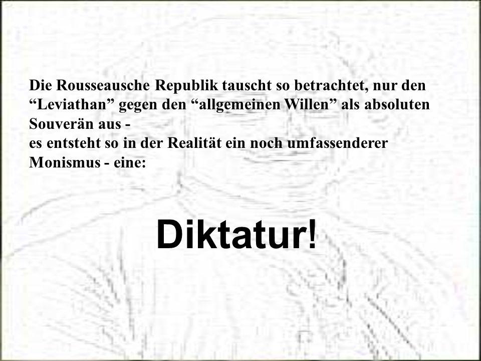 Die Rousseausche Republik tauscht so betrachtet, nur den Leviathan gegen den allgemeinen Willen als absoluten Souverän aus - es entsteht so in der Rea