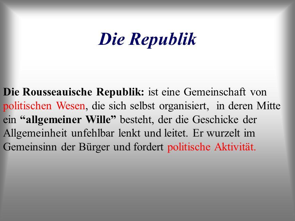 Die Republik Die Rousseauische Republik: ist eine Gemeinschaft von politischen Wesen, die sich selbst organisiert, in deren Mitte ein allgemeiner Will