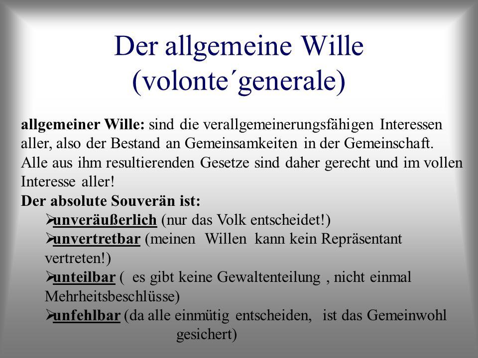 Der allgemeine Wille (volonte´generale) allgemeiner Wille: sind die verallgemeinerungsfähigen Interessen aller, also der Bestand an Gemeinsamkeiten in
