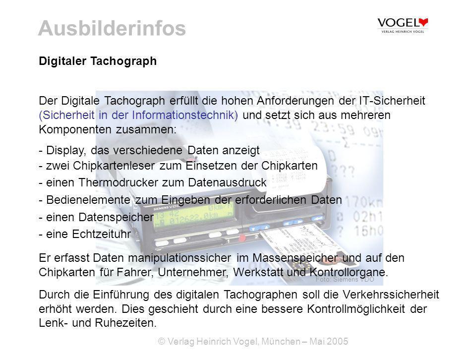 © Verlag Heinrich Vogel, München – Mai 2005 Ausbilderinfos Foto: Siemens VDO Digitaler Tachograph Der Digitale Tachograph erfüllt die hohen Anforderungen der IT-Sicherheit (Sicherheit in der Informationstechnik) und setzt sich aus mehreren Komponenten zusammen: - Display, das verschiedene Daten anzeigt - zwei Chipkartenleser zum Einsetzen der Chipkarten - einen Thermodrucker zum Datenausdruck - Bedienelemente zum Eingeben der erforderlichen Daten - einen Datenspeicher - eine Echtzeituhr Er erfasst Daten manipulationssicher im Massenspeicher und auf den Chipkarten für Fahrer, Unternehmer, Werkstatt und Kontrollorgane.