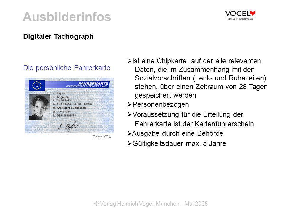 © Verlag Heinrich Vogel, München – Mai 2005 Ausbilderinfos Digitaler Tachograph ist eine Chipkarte, auf der alle relevanten Daten, die im Zusammenhang mit den Sozialvorschriften (Lenk- und Ruhezeiten) stehen, über einen Zeitraum von 28 Tagen gespeichert werden Personenbezogen Voraussetzung für die Erteilung der Fahrerkarte ist der Kartenführerschein Ausgabe durch eine Behörde Gültigkeitsdauer max.