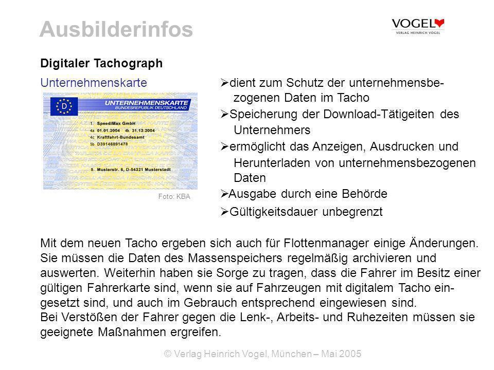 © Verlag Heinrich Vogel, München – Mai 2005 Ausbilderinfos Digitaler Tachograph Foto: KBA Unternehmenskarte dient zum Schutz der unternehmensbe- zogenen Daten im Tacho Speicherung der Download-Tätigeiten des Unternehmers ermöglicht das Anzeigen, Ausdrucken und Herunterladen von unternehmensbezogenen Daten Ausgabe durch eine Behörde Gültigkeitsdauer unbegrenzt Mit dem neuen Tacho ergeben sich auch für Flottenmanager einige Änderungen.
