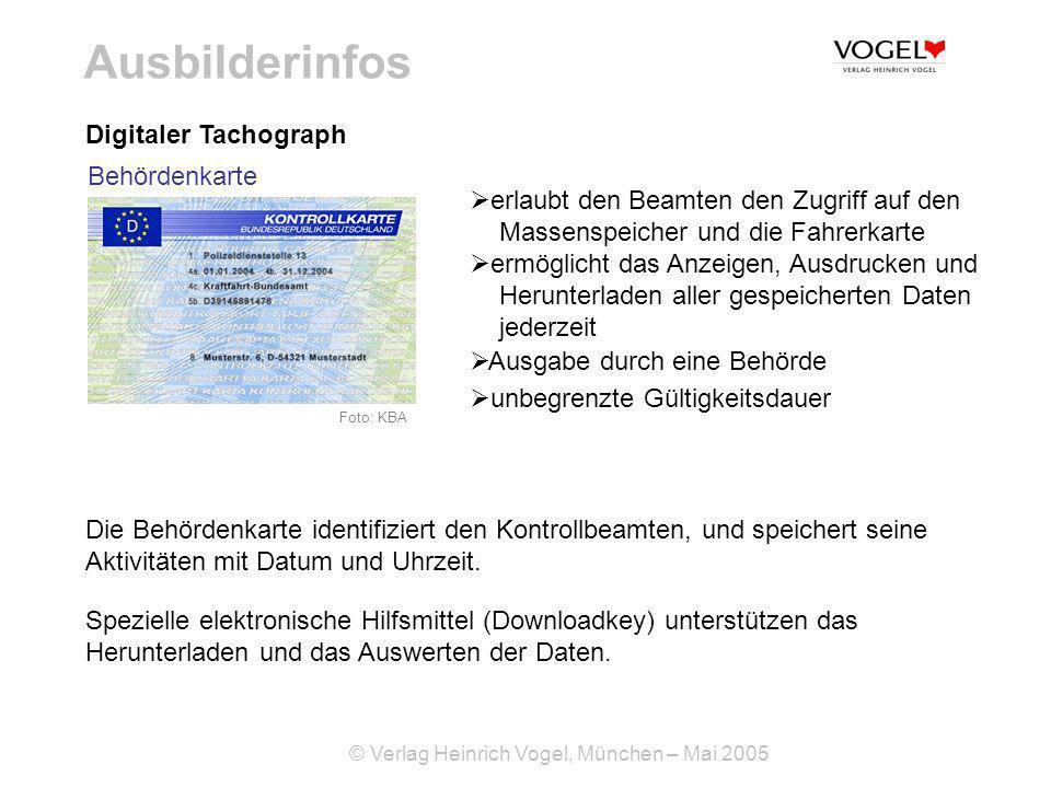 © Verlag Heinrich Vogel, München – Mai 2005 Ausbilderinfos Digitaler Tachograph erlaubt den Beamten den Zugriff auf den Massenspeicher und die Fahrerkarte ermöglicht das Anzeigen, Ausdrucken und Herunterladen aller gespeicherten Daten jederzeit Ausgabe durch eine Behörde unbegrenzte Gültigkeitsdauer Die Behördenkarte identifiziert den Kontrollbeamten, und speichert seine Aktivitäten mit Datum und Uhrzeit.