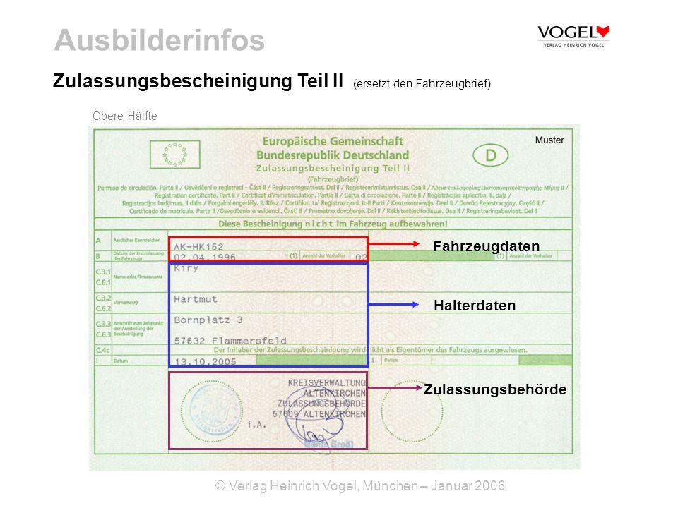 © Verlag Heinrich Vogel, München – Januar 2006 Ausbilderinfos Untere Hälfte Zulassungsbescheinigung Teil II (ersetzt den Fahrzeugbrief) Fahrzeugdaten Zulassungsbehörde