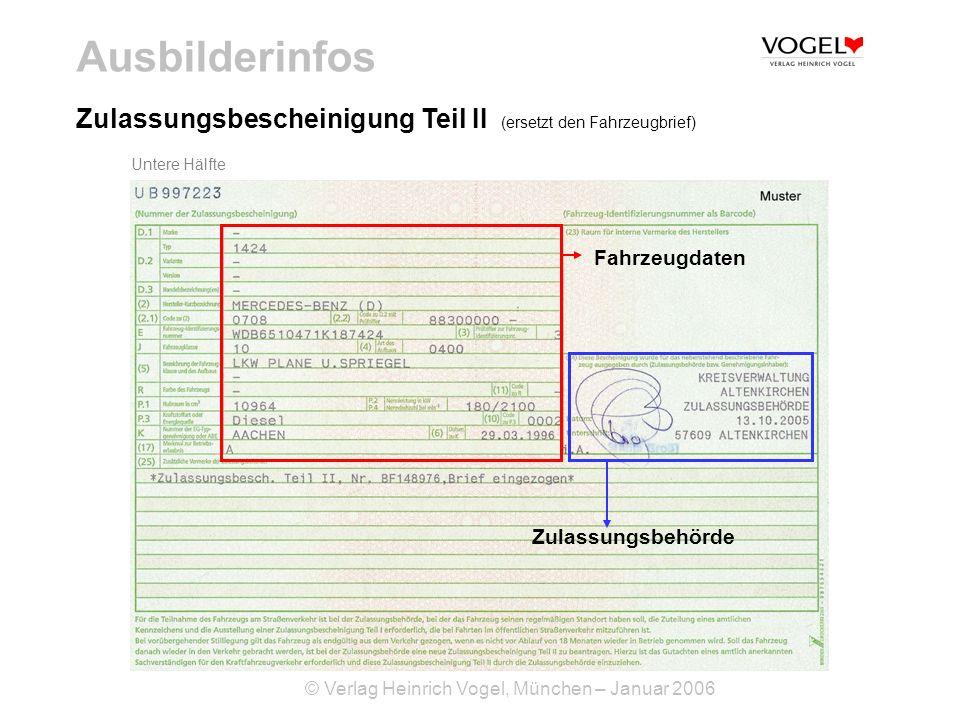 © Verlag Heinrich Vogel, München – Januar 2006 Ausbilderinfos Zulassungsbescheinigung Teil I (ersetzt den Fahrzeugschein) Diese Bescheinigung lehnt sich in Aussehen und Format an den bisherigen Fahrzeugschein an und enthält alle erforderlichen Einzeldaten, die zur Zulassung und Kontrolle eines Fahrzeuges erforderlich sind.