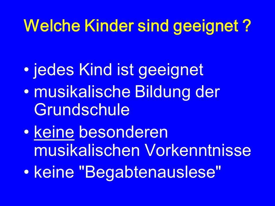 Welche Kinder sind geeignet ? jedes Kind ist geeignet musikalische Bildung der Grundschule keine besonderen musikalischen Vorkenntnisse keine