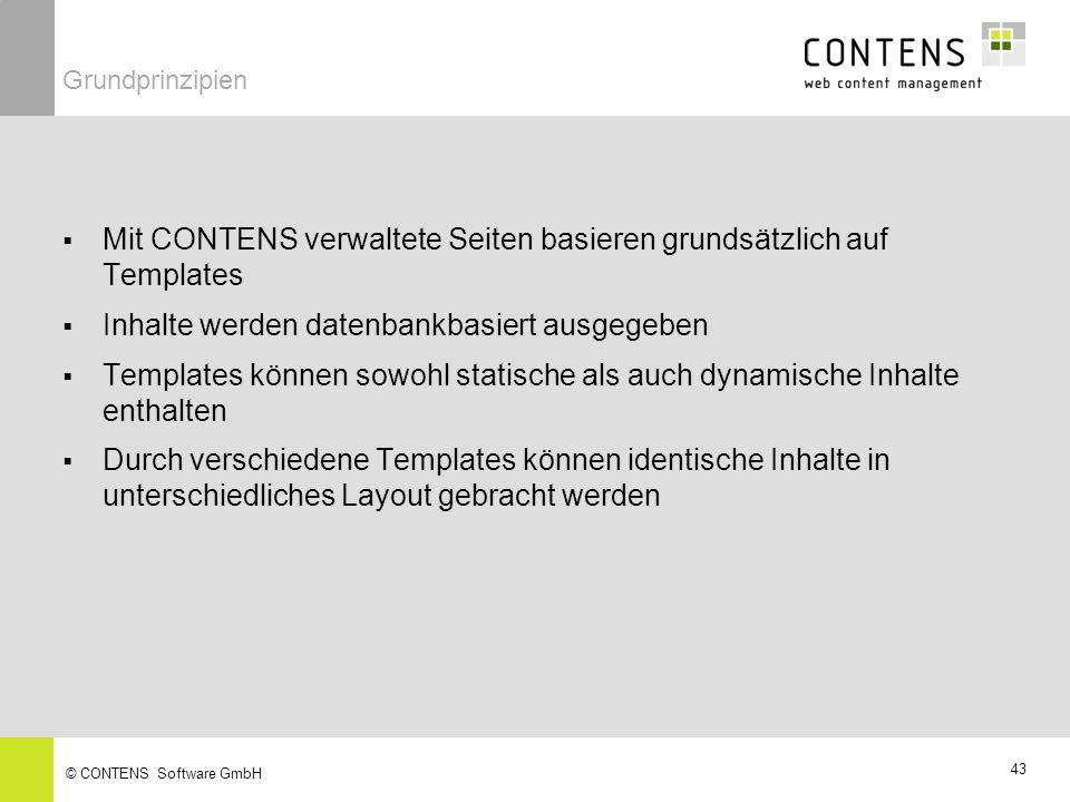 43 © CONTENS Software GmbH Mit CONTENS verwaltete Seiten basieren grundsätzlich auf Templates Inhalte werden datenbankbasiert ausgegeben Templates können sowohl statische als auch dynamische Inhalte enthalten Durch verschiedene Templates können identische Inhalte in unterschiedliches Layout gebracht werden Grundprinzipien