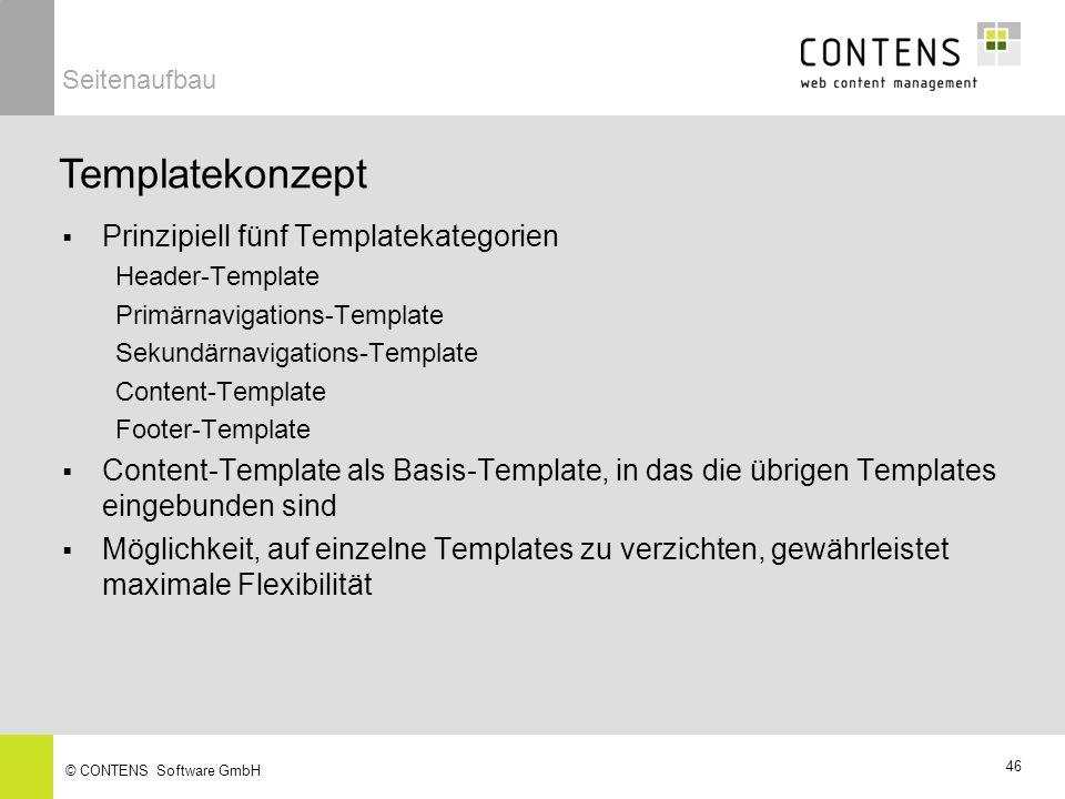 46 © CONTENS Software GmbH Prinzipiell fünf Templatekategorien Header-Template Primärnavigations-Template Sekundärnavigations-Template Content-Template Footer-Template Content-Template als Basis-Template, in das die übrigen Templates eingebunden sind Möglichkeit, auf einzelne Templates zu verzichten, gewährleistet maximale Flexibilität Templatekonzept Seitenaufbau