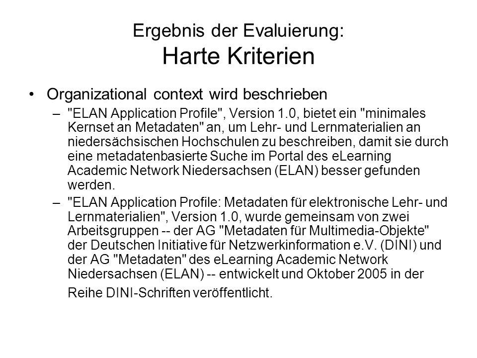 Ergebnis der Evaluierung: Harte Kriterien Organizational context wird beschrieben – ELAN Application Profile , Version 1.0, bietet ein minimales Kernset an Metadaten an, um Lehr- und Lernmaterialien an niedersächsischen Hochschulen zu beschreiben, damit sie durch eine metadatenbasierte Suche im Portal des eLearning Academic Network Niedersachsen (ELAN) besser gefunden werden.