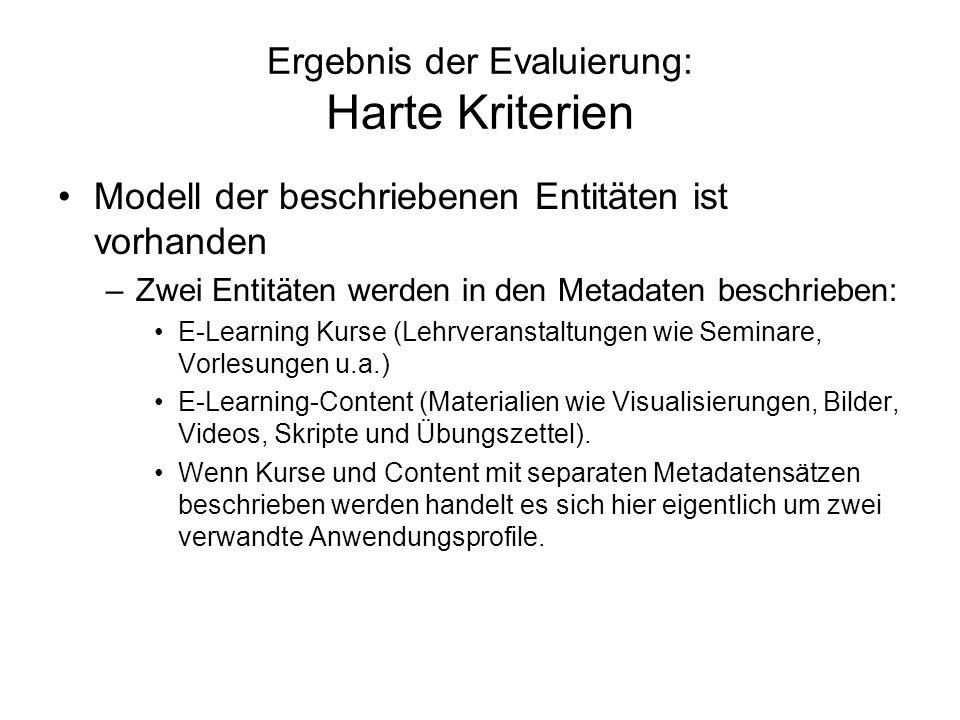 Ergebnis der Evaluierung: Harte Kriterien Modell der beschriebenen Entitäten ist vorhanden –Zwei Entitäten werden in den Metadaten beschrieben: E-Learning Kurse (Lehrveranstaltungen wie Seminare, Vorlesungen u.a.) E-Learning-Content (Materialien wie Visualisierungen, Bilder, Videos, Skripte und Übungszettel).