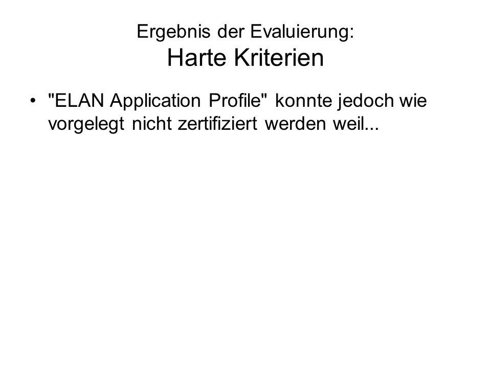 Ergebnis der Evaluierung: Harte Kriterien Die verwendeten Eigenschaften werden nicht mit URIs identifiziert –Profilspezifische Terme werden nicht deklariert –ELAN Metadata Terms wird angekündigt jedoch nicht niedergelegt –Beispiele: ELAN-Klassifikation Control1 und Control2 (ELAN-Dokumenttyp)