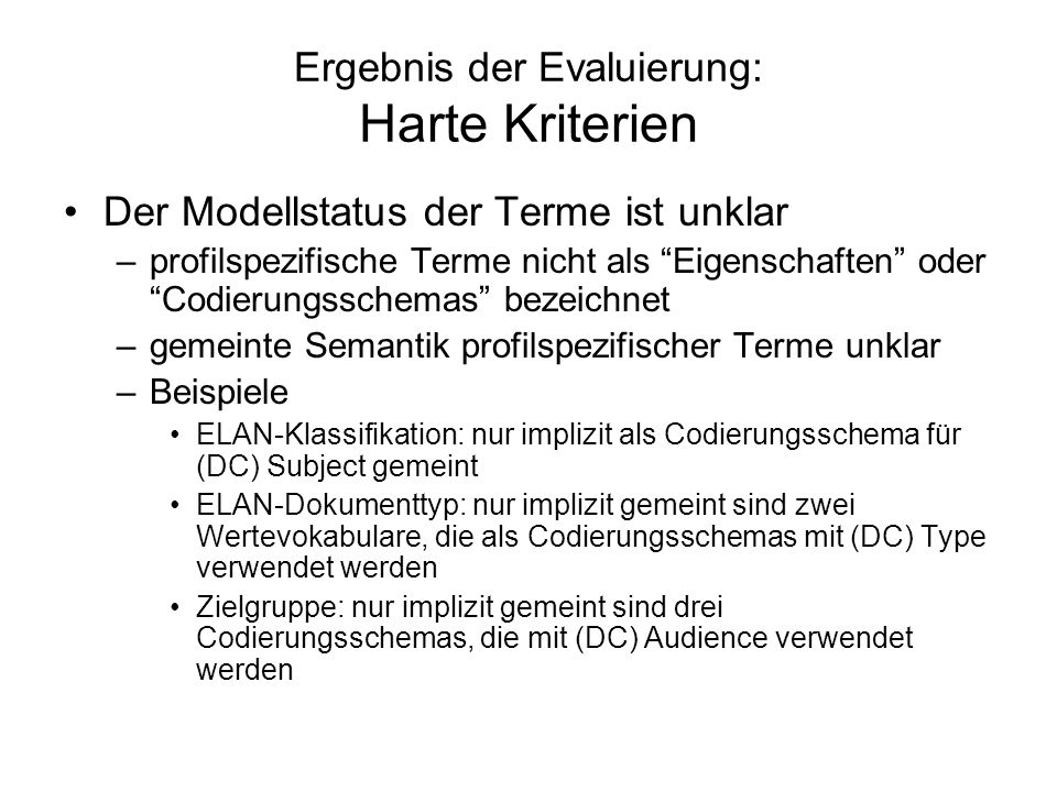Ergebnis der Evaluierung: Harte Kriterien Der Modellstatus der Terme ist unklar –profilspezifische Terme nicht als Eigenschaften oder Codierungsschemas bezeichnet –gemeinte Semantik profilspezifischer Terme unklar –Beispiele ELAN-Klassifikation: nur implizit als Codierungsschema für (DC) Subject gemeint ELAN-Dokumenttyp: nur implizit gemeint sind zwei Wertevokabulare, die als Codierungsschemas mit (DC) Type verwendet werden Zielgruppe: nur implizit gemeint sind drei Codierungsschemas, die mit (DC) Audience verwendet werden