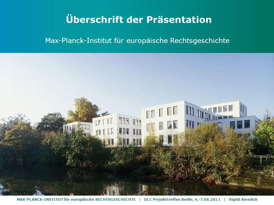 MAX-PLANCK-INSTITUT für europäische RECHTSGESCHICHTE | DLC Projekttreffen Berlin, 6.-7.06.2011 | Sigrid Amedick Überschrift der Präsentation Max-Planck-Institut für europäische Rechtsgeschichte