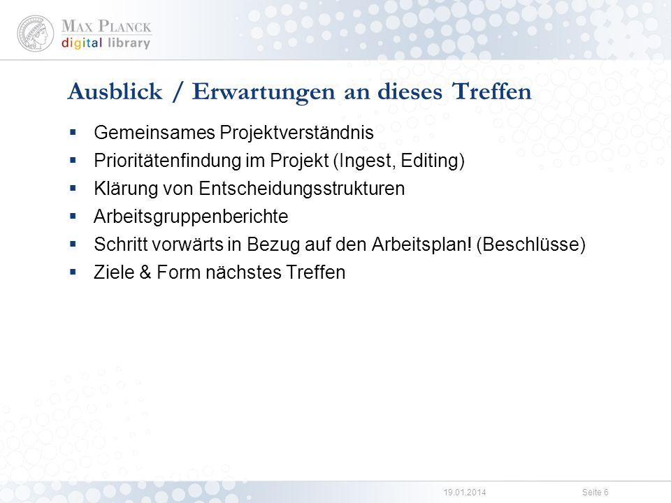 19.01.2014Seite 6 Gemeinsames Projektverständnis Prioritätenfindung im Projekt (Ingest, Editing) Klärung von Entscheidungsstrukturen Arbeitsgruppenberichte Schritt vorwärts in Bezug auf den Arbeitsplan.