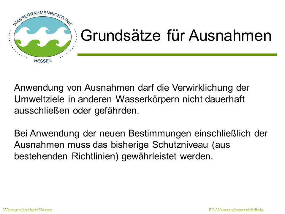 Wasserwirtschaft Hessen EG-Wasserrahmenrichtlinie Grundsätze für Ausnahmen Anwendung von Ausnahmen darf die Verwirklichung der Umweltziele in anderen Wasserkörpern nicht dauerhaft ausschließen oder gefährden.
