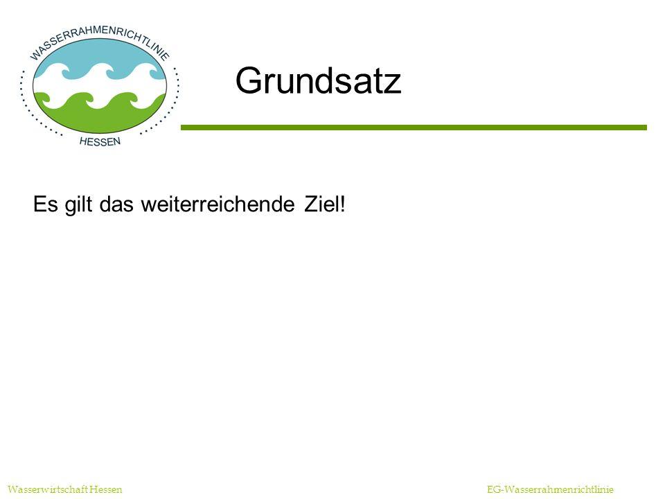 Wasserwirtschaft Hessen EG-Wasserrahmenrichtlinie Grundsatz Es gilt das weiterreichende Ziel!