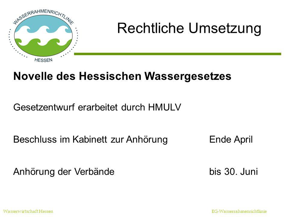 Rechtliche Umsetzung Wasserwirtschaft Hessen EG-Wasserrahmenrichtlinie Novelle des Hessischen Wassergesetzes Gesetzentwurf erarbeitet durch HMULV Beschluss im Kabinett zur AnhörungEnde April Anhörung der Verbändebis 30.