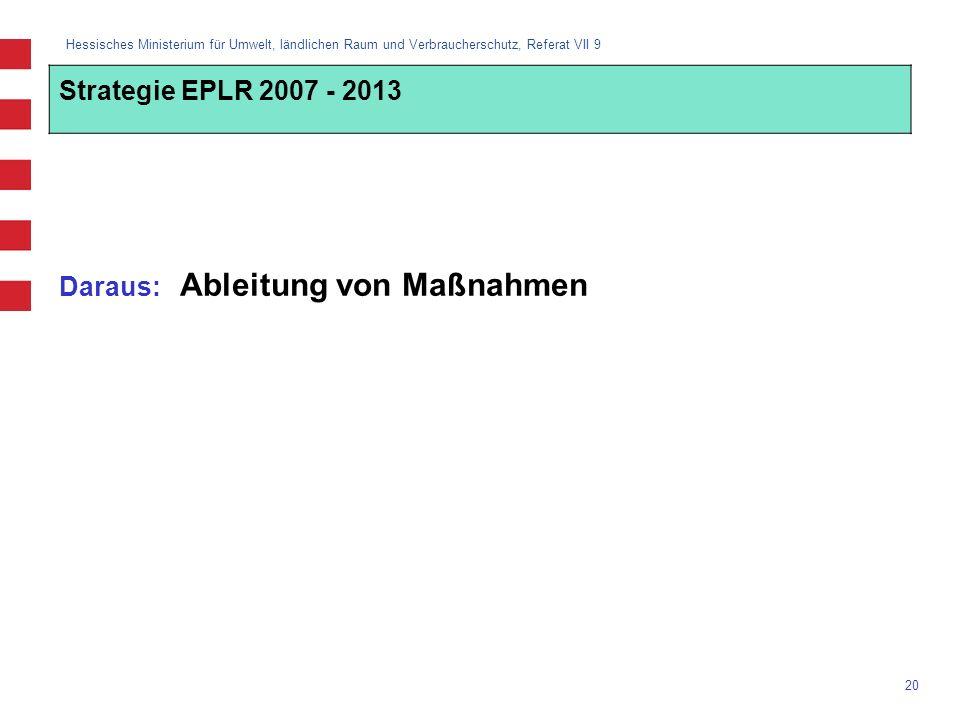Hessisches Ministerium für Umwelt, ländlichen Raum und Verbraucherschutz, Referat VII 9 20 Daraus: Ableitung von Maßnahmen Strategie EPLR 2007 - 2013