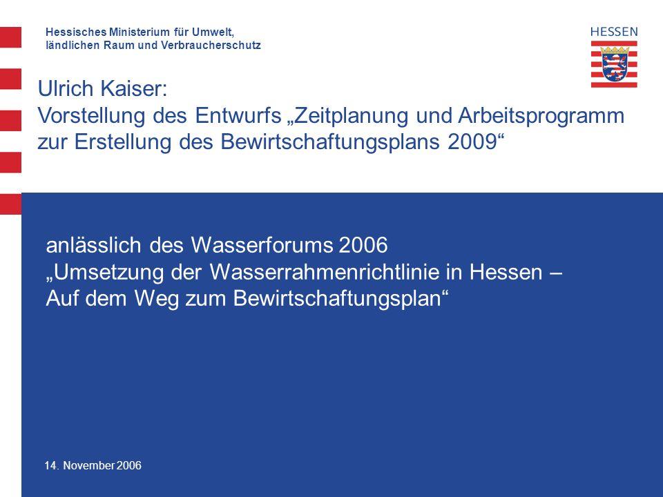 Hessisches Ministerium für Umwelt, ländlichen Raum und Verbraucherschutz 14. November 2006 Ulrich Kaiser: Vorstellung des Entwurfs Zeitplanung und Arb