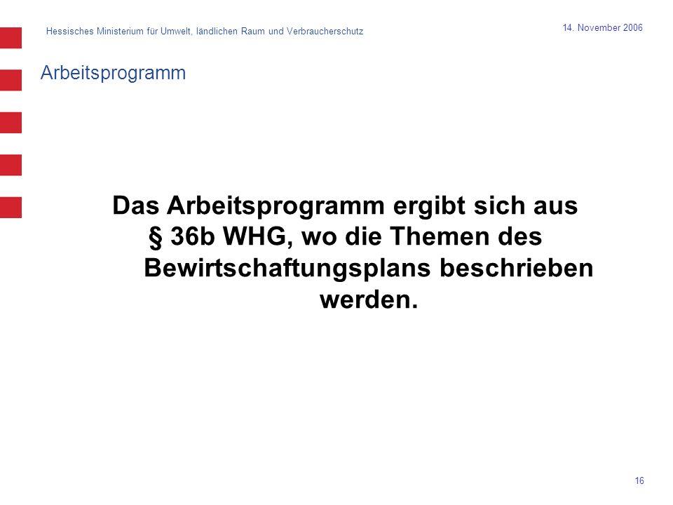 Hessisches Ministerium für Umwelt, ländlichen Raum und Verbraucherschutz 16 14. November 2006 Das Arbeitsprogramm ergibt sich aus § 36b WHG, wo die Th