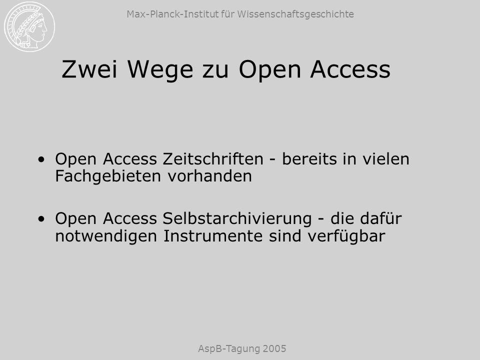 Max-Planck-Institut für Wissenschaftsgeschichte AspB-Tagung 2005 Zwei Wege zu Open Access Open Access Zeitschriften - bereits in vielen Fachgebieten vorhanden Open Access Selbstarchivierung - die dafür notwendigen Instrumente sind verfügbar