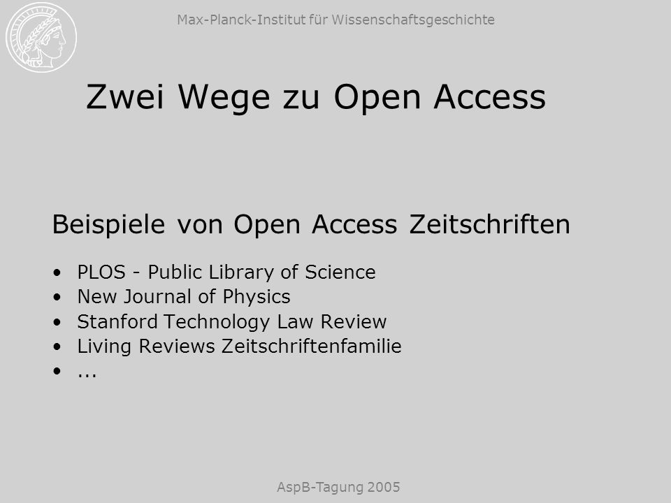 Max-Planck-Institut für Wissenschaftsgeschichte AspB-Tagung 2005 Zwei Wege zu Open Access Beispiele von Open Access Zeitschriften PLOS - Public Library of Science New Journal of Physics Stanford Technology Law Review Living Reviews Zeitschriftenfamilie...