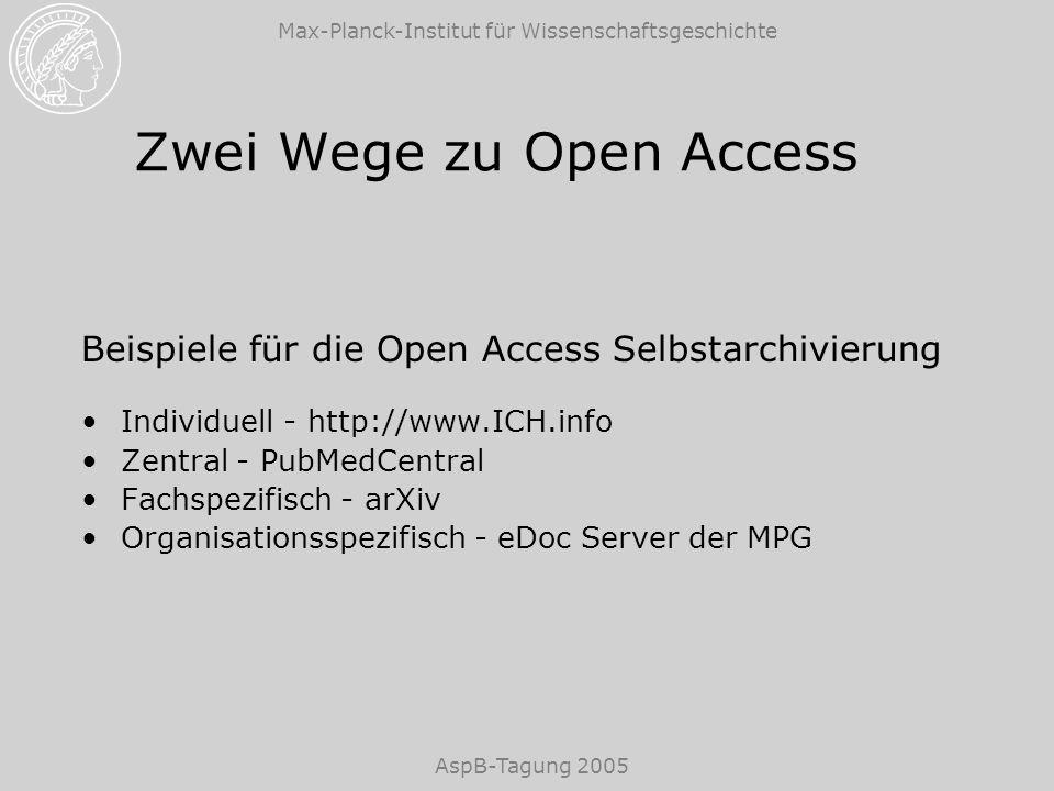 Max-Planck-Institut für Wissenschaftsgeschichte AspB-Tagung 2005 Zwei Wege zu Open Access Beispiele für die Open Access Selbstarchivierung Individuell - http://www.ICH.info Zentral - PubMedCentral Fachspezifisch - arXiv Organisationsspezifisch - eDoc Server der MPG