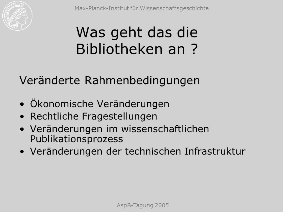Max-Planck-Institut für Wissenschaftsgeschichte AspB-Tagung 2005 Was geht das die Bibliotheken an ? Veränderte Rahmenbedingungen Ökonomische Veränderu