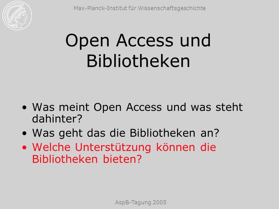 Max-Planck-Institut für Wissenschaftsgeschichte AspB-Tagung 2005 Open Access und Bibliotheken Was meint Open Access und was steht dahinter? Was geht d