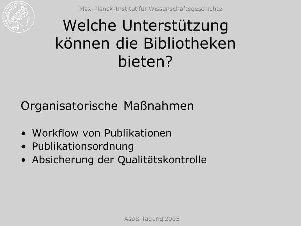 Max-Planck-Institut für Wissenschaftsgeschichte AspB-Tagung 2005 Welche Unterstützung können die Bibliotheken bieten? Organisatorische Maßnahmen Workf